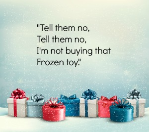 Dear Frozen Parents, Tell Them No, Tell Them No, I'm not Buying that Frozen Toy
